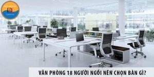 Thiết kế văn phòng 18 người ngồi nên chọn bàn làm việc nào?